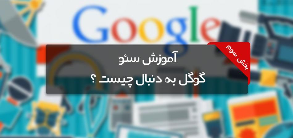 آموزش سئو بخش سوم ، گوگل به دنبال چیست ؟